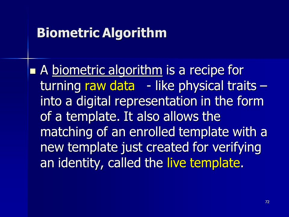 72 A biometric algorithm is a recipe for turning raw data - like physical traits – into a digital representation in the form of a template.