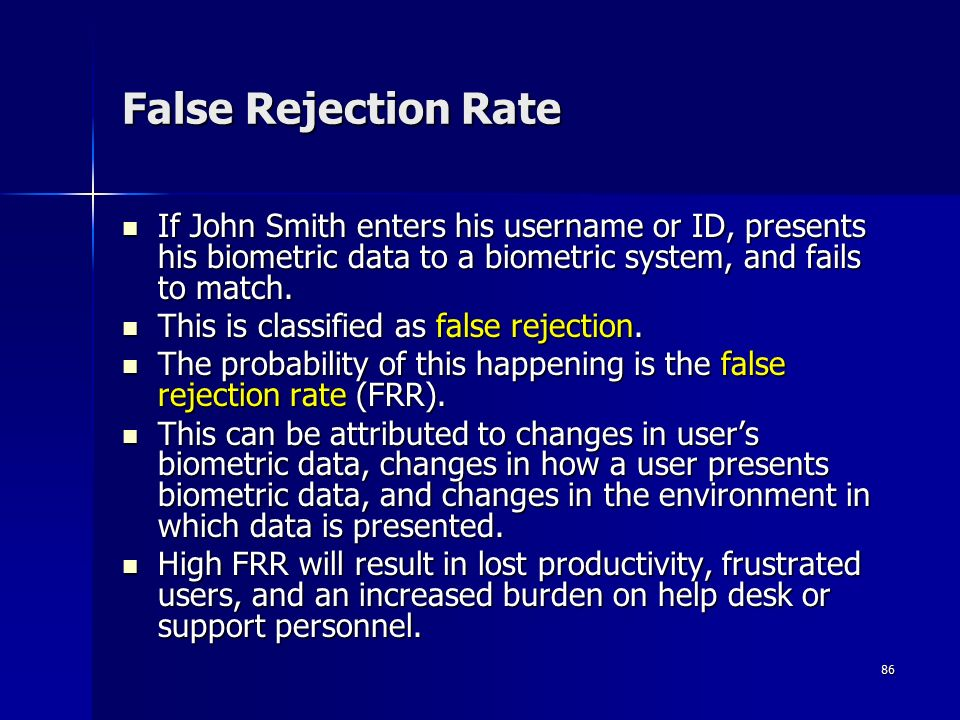 86 False Rejection Rate If John Smith enters his username or ID, presents his biometric data to a biometric system, and fails to match.