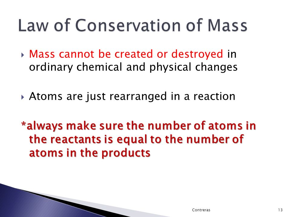  Mass cannot be created or destroyed in ordinary chemical and physical changes  Atoms are just rearranged in a reaction *always make sure the number of atoms in the reactants is equal to the number of atoms in the products 13Contreras