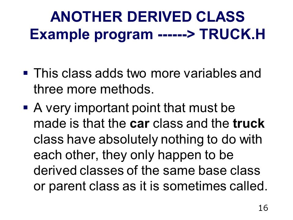 16 ANOTHER DERIVED CLASS Example program > TRUCK.H  This class adds two more variables and three more methods.
