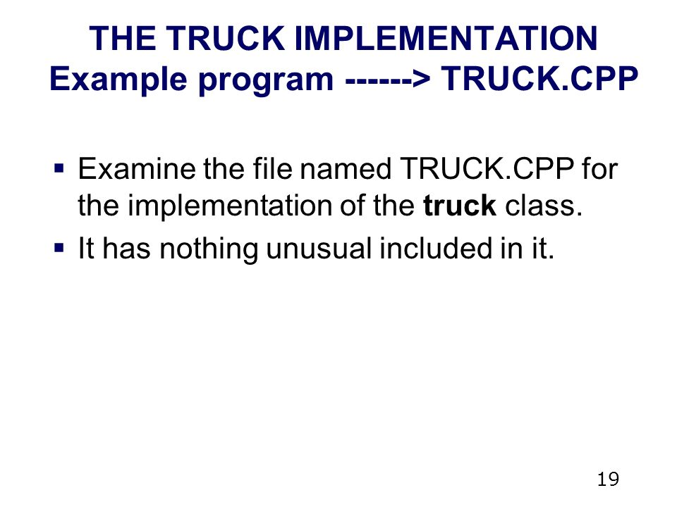 19 THE TRUCK IMPLEMENTATION Example program > TRUCK.CPP  Examine the file named TRUCK.CPP for the implementation of the truck class.