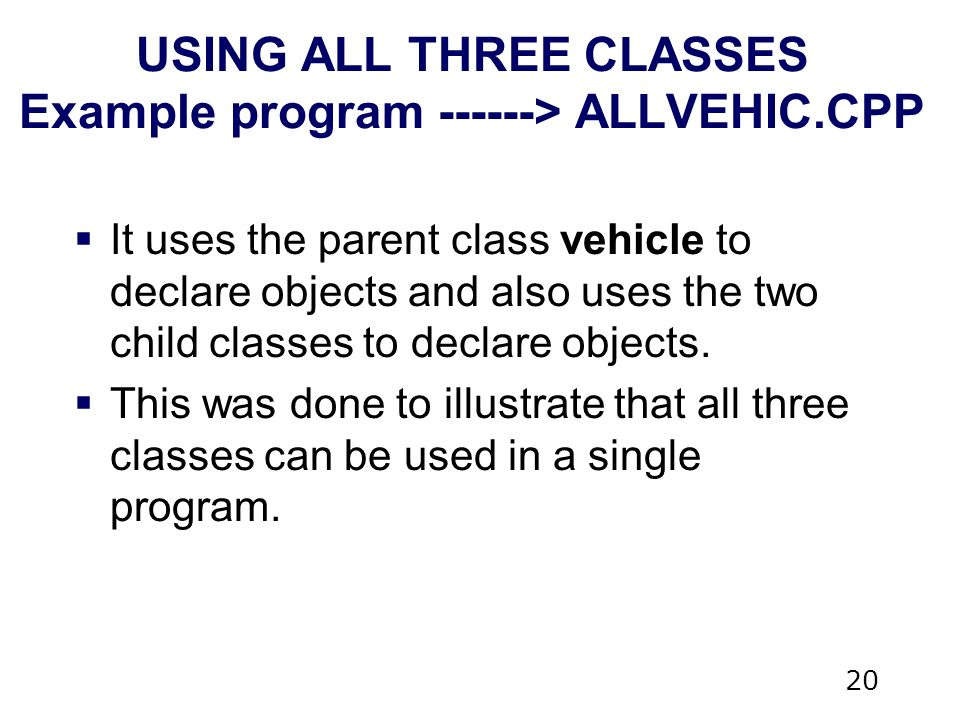 20 USING ALL THREE CLASSES Example program > ALLVEHIC.CPP  It uses the parent class vehicle to declare objects and also uses the two child classes to declare objects.