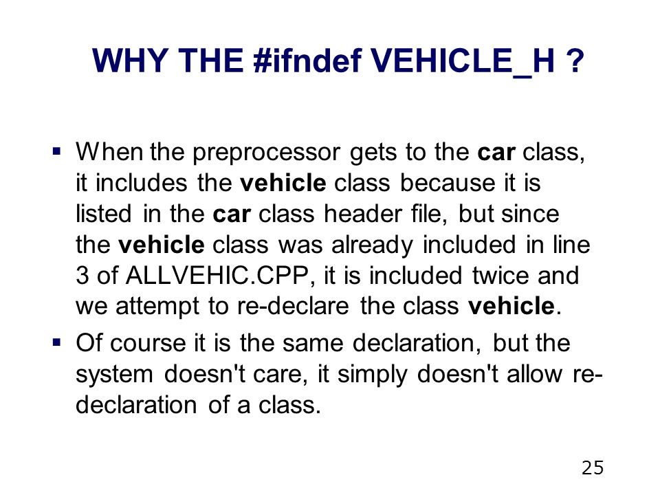 25  When the preprocessor gets to the car class, it includes the vehicle class because it is listed in the car class header file, but since the vehicle class was already included in line 3 of ALLVEHIC.CPP, it is included twice and we attempt to re-declare the class vehicle.