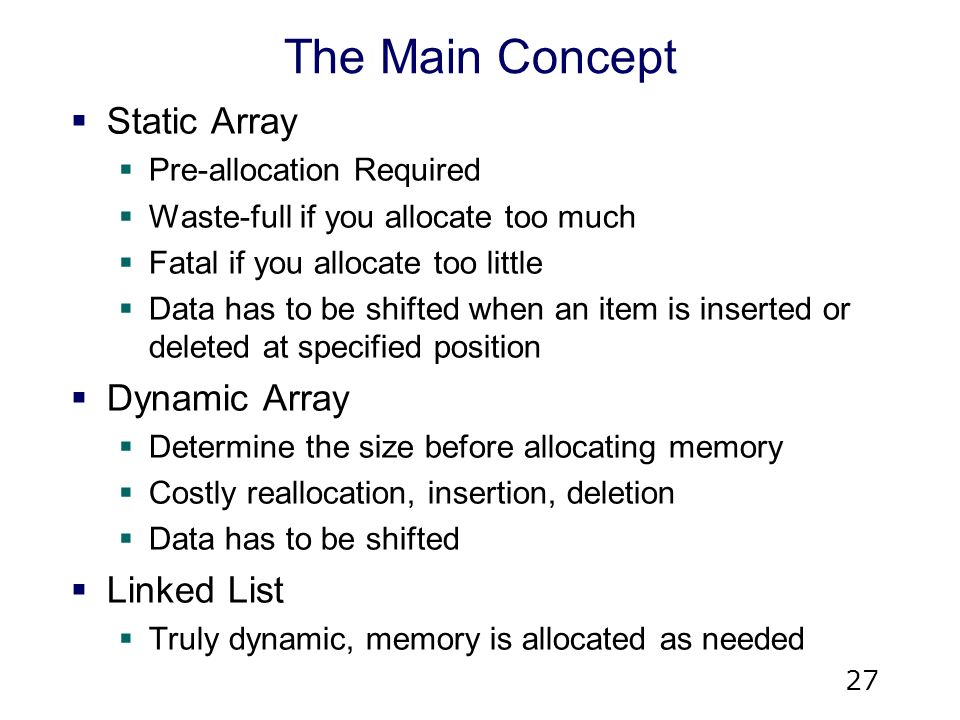 27 The Main Concept  Static Array  Pre-allocation Required  Waste-full if you allocate too much  Fatal if you allocate too little  Data has to be shifted when an item is inserted or deleted at specified position  Dynamic Array  Determine the size before allocating memory  Costly reallocation, insertion, deletion  Data has to be shifted  Linked List  Truly dynamic, memory is allocated as needed