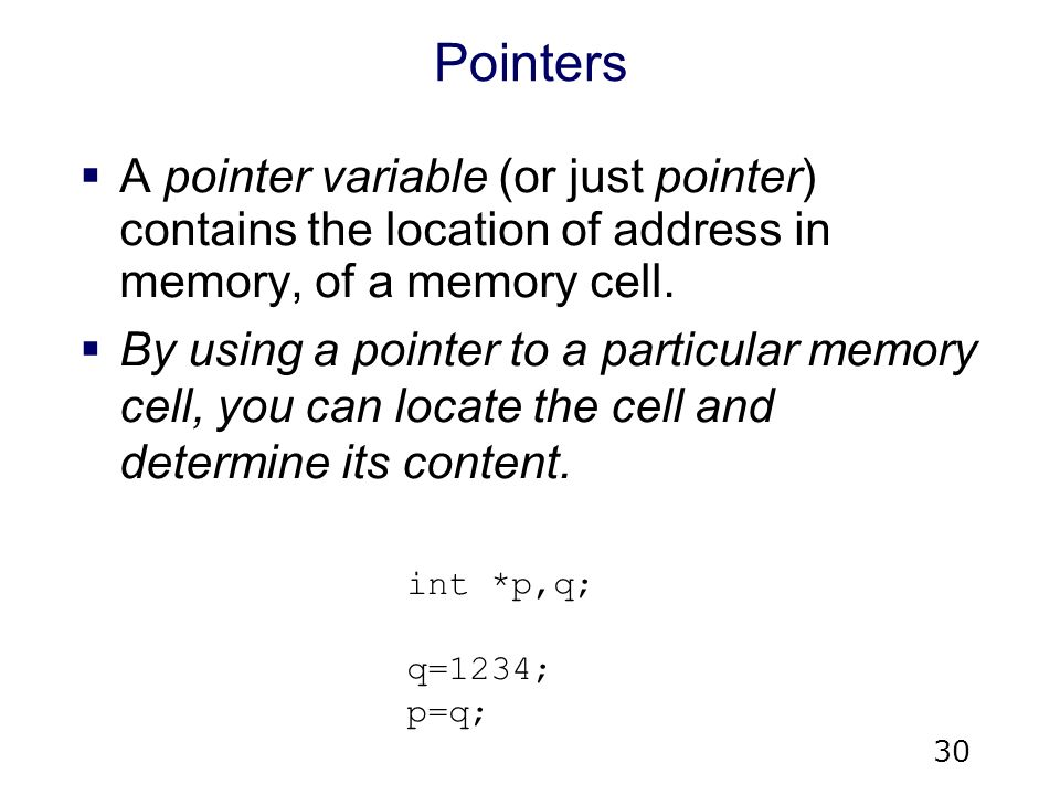 30 Pointers  A pointer variable (or just pointer) contains the location of address in memory, of a memory cell.