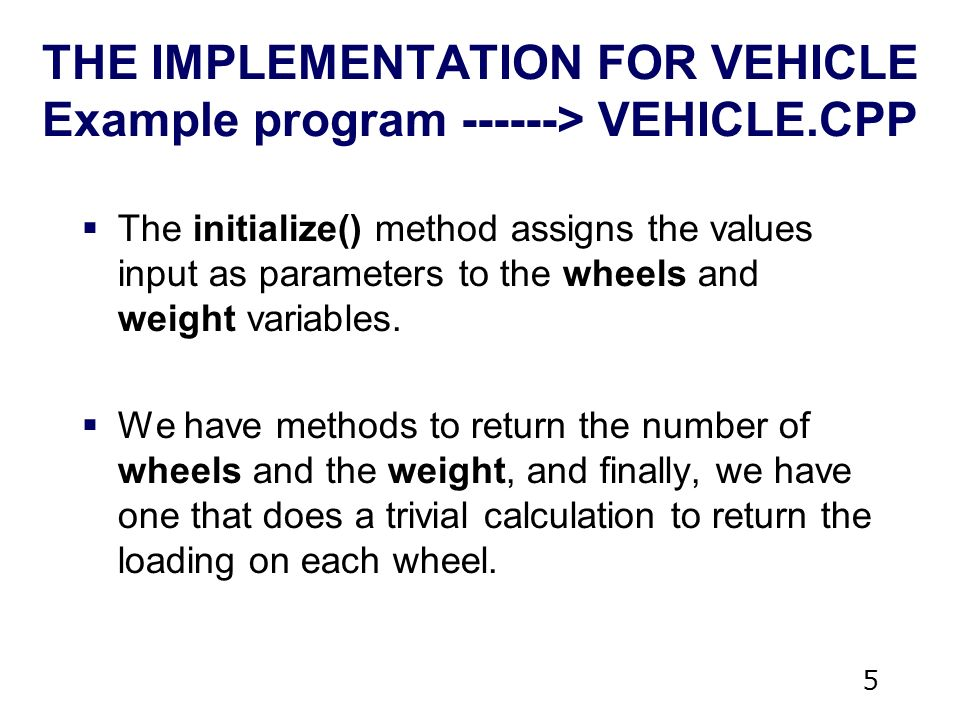 5 THE IMPLEMENTATION FOR VEHICLE Example program > VEHICLE.CPP  The initialize() method assigns the values input as parameters to the wheels and weight variables.
