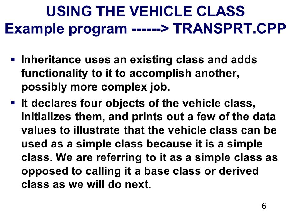 6 USING THE VEHICLE CLASS Example program > TRANSPRT.CPP  Inheritance uses an existing class and adds functionality to it to accomplish another, possibly more complex job.