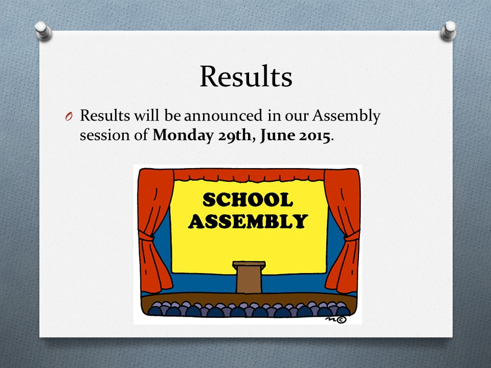 Results O Results will be announced in our Assembly session of Monday 29th, June 2015.