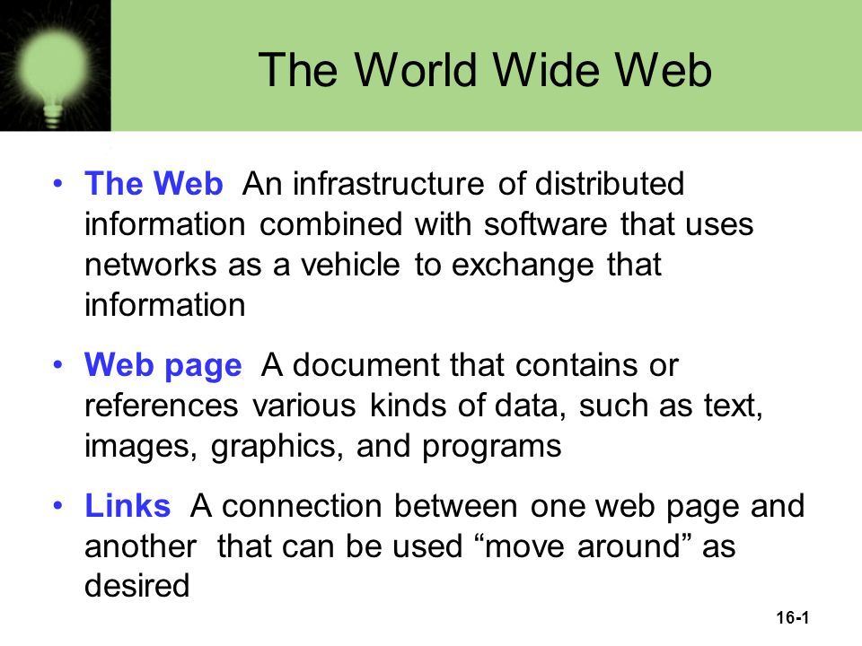 16-1 The World Wide Web The Web An infrastructure of distributed information combined with software that uses networks as a vehicle to exchange that information Web page A document that contains or references various kinds of data, such as text, images, graphics, and programs Links A connection between one web page and another that can be used move around as desired