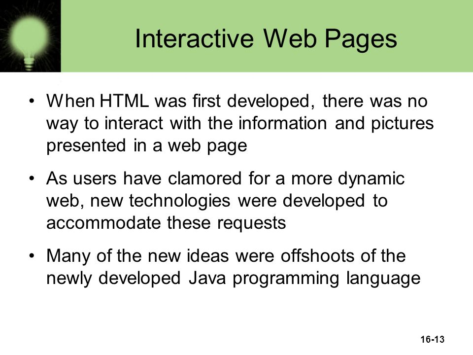 16-13 Interactive Web Pages When HTML was first developed, there was no way to interact with the information and pictures presented in a web page As users have clamored for a more dynamic web, new technologies were developed to accommodate these requests Many of the new ideas were offshoots of the newly developed Java programming language