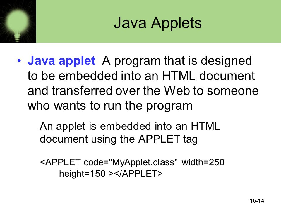16-14 Java Applets Java applet A program that is designed to be embedded into an HTML document and transferred over the Web to someone who wants to run the program An applet is embedded into an HTML document using the APPLET tag
