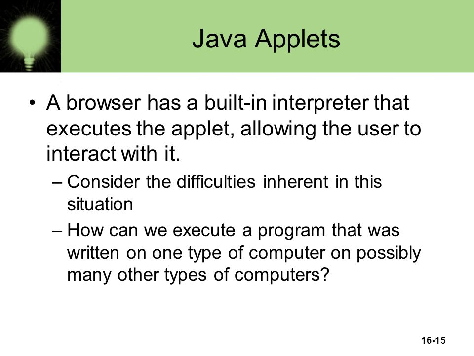 16-15 Java Applets A browser has a built-in interpreter that executes the applet, allowing the user to interact with it.