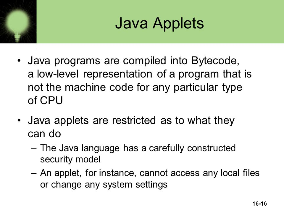 16-16 Java Applets Java programs are compiled into Bytecode, a low-level representation of a program that is not the machine code for any particular type of CPU Java applets are restricted as to what they can do –The Java language has a carefully constructed security model –An applet, for instance, cannot access any local files or change any system settings