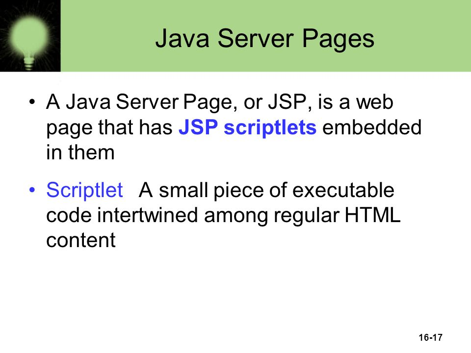 16-17 Java Server Pages A Java Server Page, or JSP, is a web page that has JSP scriptlets embedded in them Scriptlet A small piece of executable code intertwined among regular HTML content