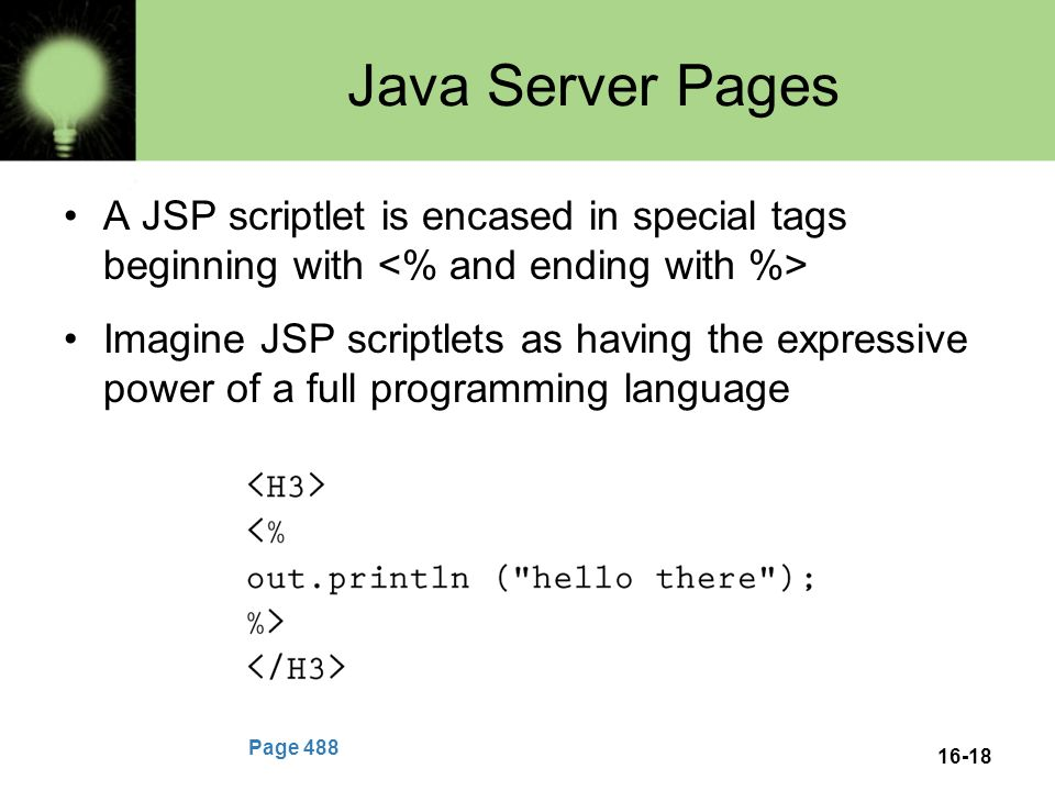 16-18 Java Server Pages A JSP scriptlet is encased in special tags beginning with Imagine JSP scriptlets as having the expressive power of a full programming language Page 488