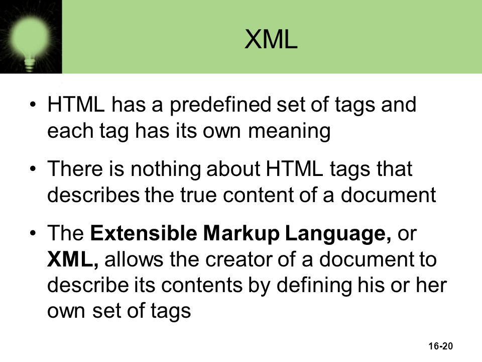 16-20 XML HTML has a predefined set of tags and each tag has its own meaning There is nothing about HTML tags that describes the true content of a document The Extensible Markup Language, or XML, allows the creator of a document to describe its contents by defining his or her own set of tags