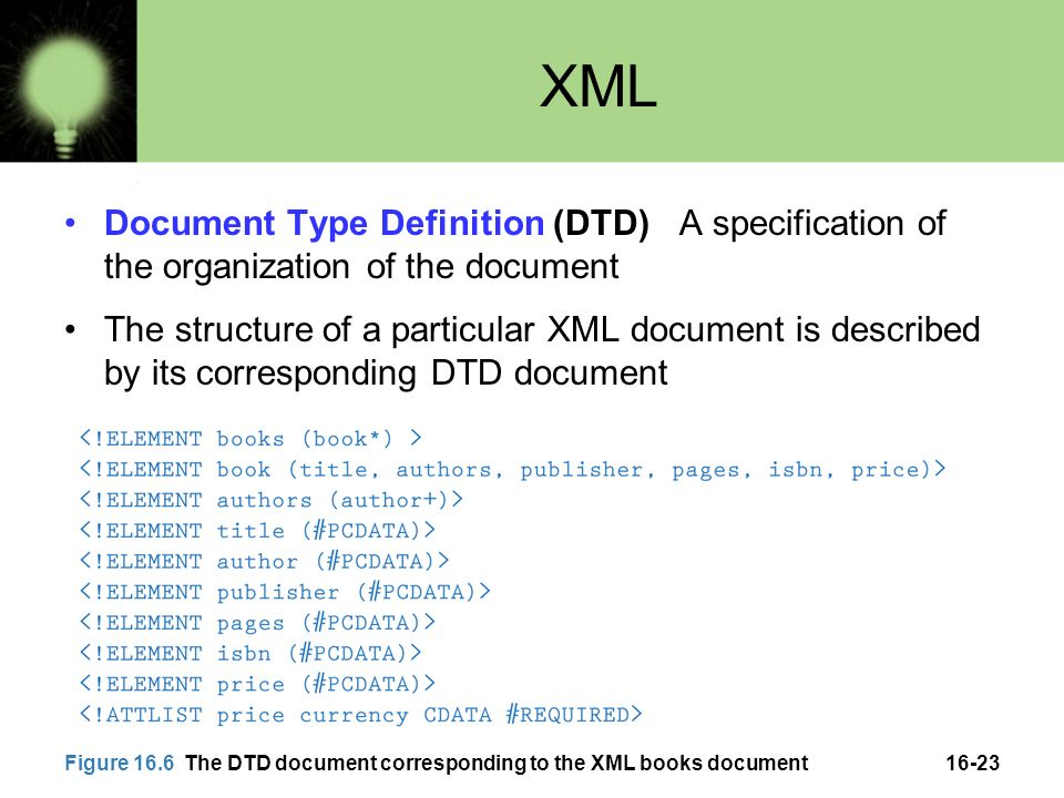 16-23 XML Document Type Definition (DTD) A specification of the organization of the document The structure of a particular XML document is described by its corresponding DTD document Figure 16.6 The DTD document corresponding to the XML books document