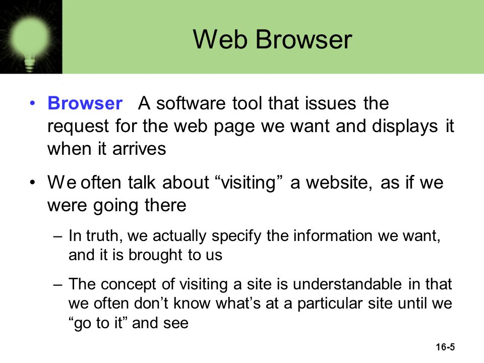 16-5 Web Browser Browser A software tool that issues the request for the web page we want and displays it when it arrives We often talk about visiting a website, as if we were going there –In truth, we actually specify the information we want, and it is brought to us –The concept of visiting a site is understandable in that we often don't know what's at a particular site until we go to it and see