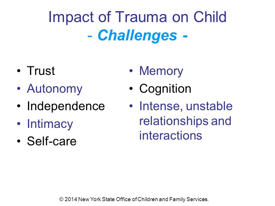 Impact of Trauma on Child - Challenges - Trust Autonomy Independence Intimacy Self-care Memory Cognition Intense, unstable relationships and interactions © 2014 New York State Office of Children and Family Services.