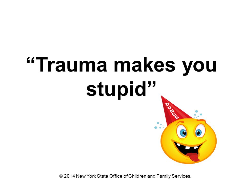 Trauma makes you stupid © 2014 New York State Office of Children and Family Services.