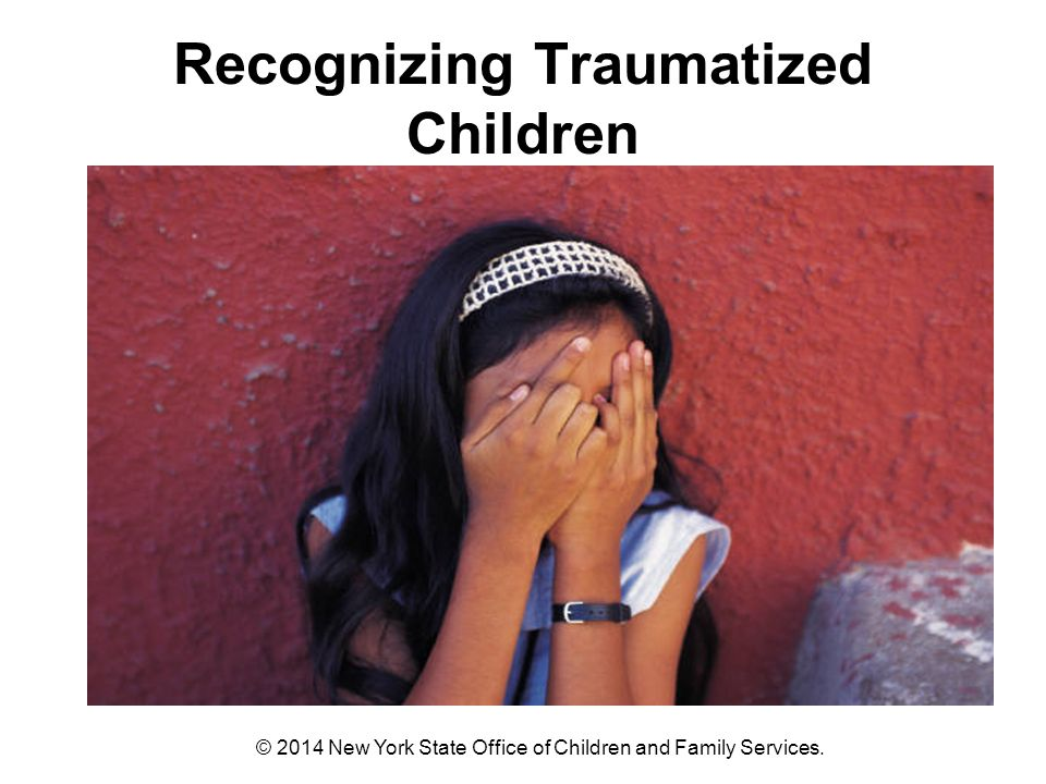 Recognizing Traumatized Children © 2014 New York State Office of Children and Family Services.