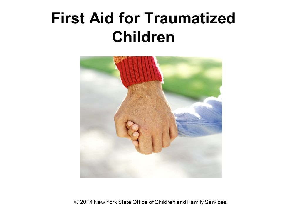 First Aid for Traumatized Children © 2014 New York State Office of Children and Family Services.