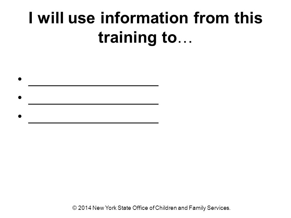 I will use information from this training to… __________________ © 2014 New York State Office of Children and Family Services.