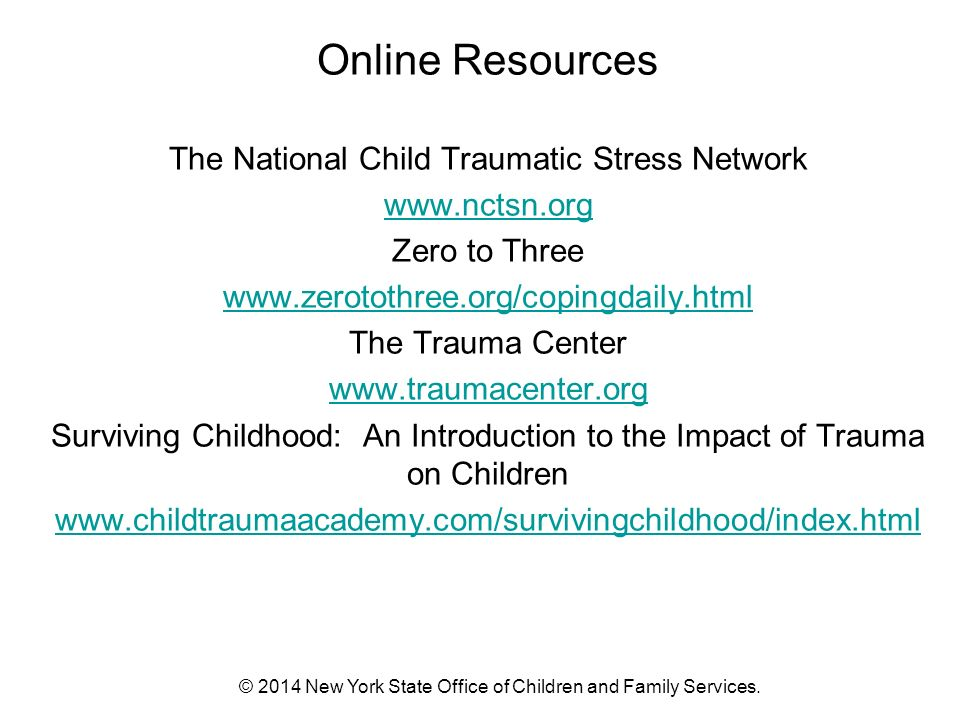 Online Resources The National Child Traumatic Stress Network   Zero to Three   The Trauma Center   Surviving Childhood: An Introduction to the Impact of Trauma on Children   © 2014 New York State Office of Children and Family Services.