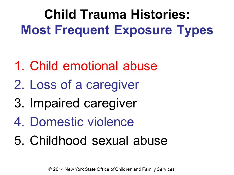 Child Trauma Histories: Most Frequent Exposure Types 1.Child emotional abuse 2.Loss of a caregiver 3.Impaired caregiver 4.Domestic violence 5.Childhood sexual abuse © 2014 New York State Office of Children and Family Services.