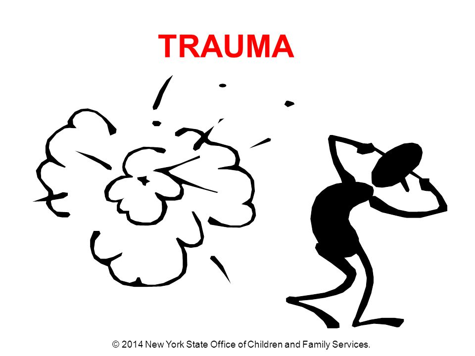 TRAUMA © 2014 New York State Office of Children and Family Services.