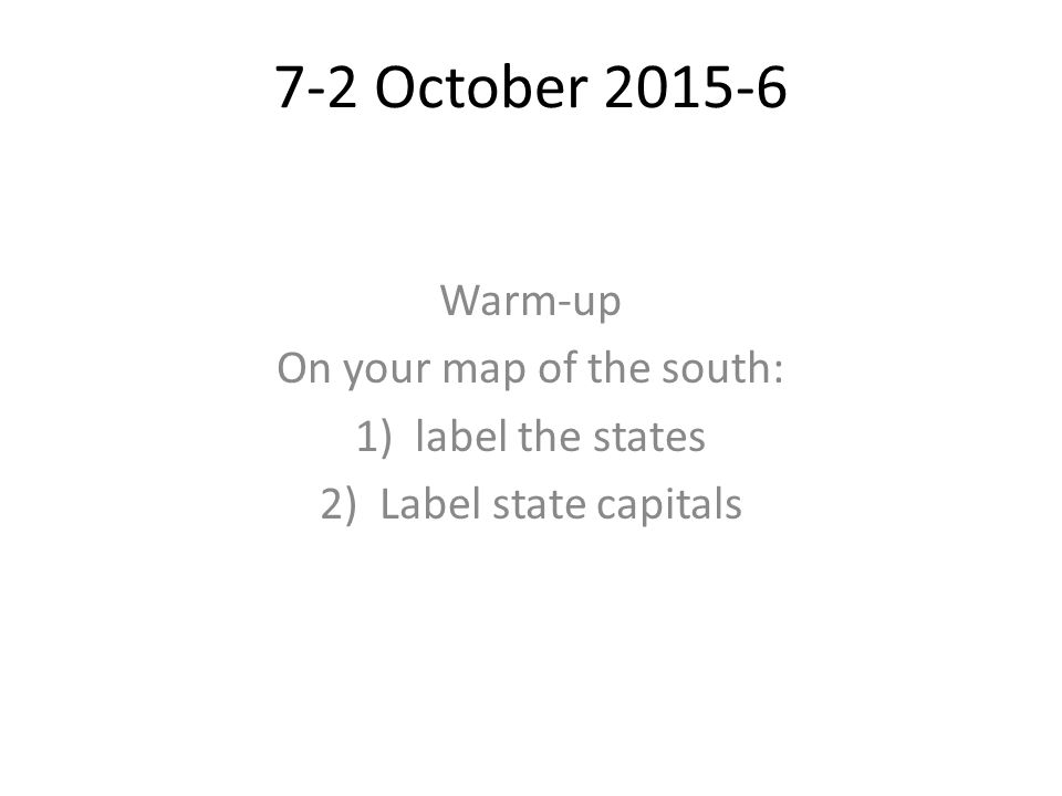 7-2 October Warm-up On your map of the south: 1)label the states 2)Label state capitals