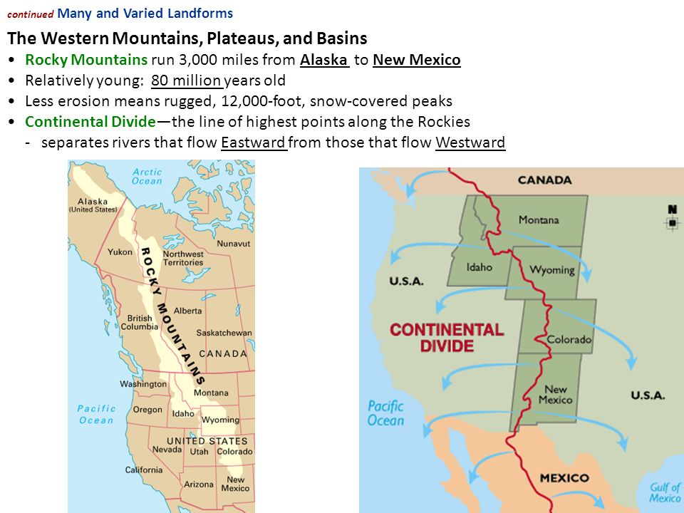 NEXT The Western Mountains, Plateaus, and Basins Rocky Mountains run 3,000 miles from Alaska to New Mexico Relatively young: 80 million years old Less erosion means rugged, 12,000-foot, snow-covered peaks Continental Divide—the line of highest points along the Rockies -separates rivers that flow Eastward from those that flow Westward continued Many and Varied Landforms Continued...