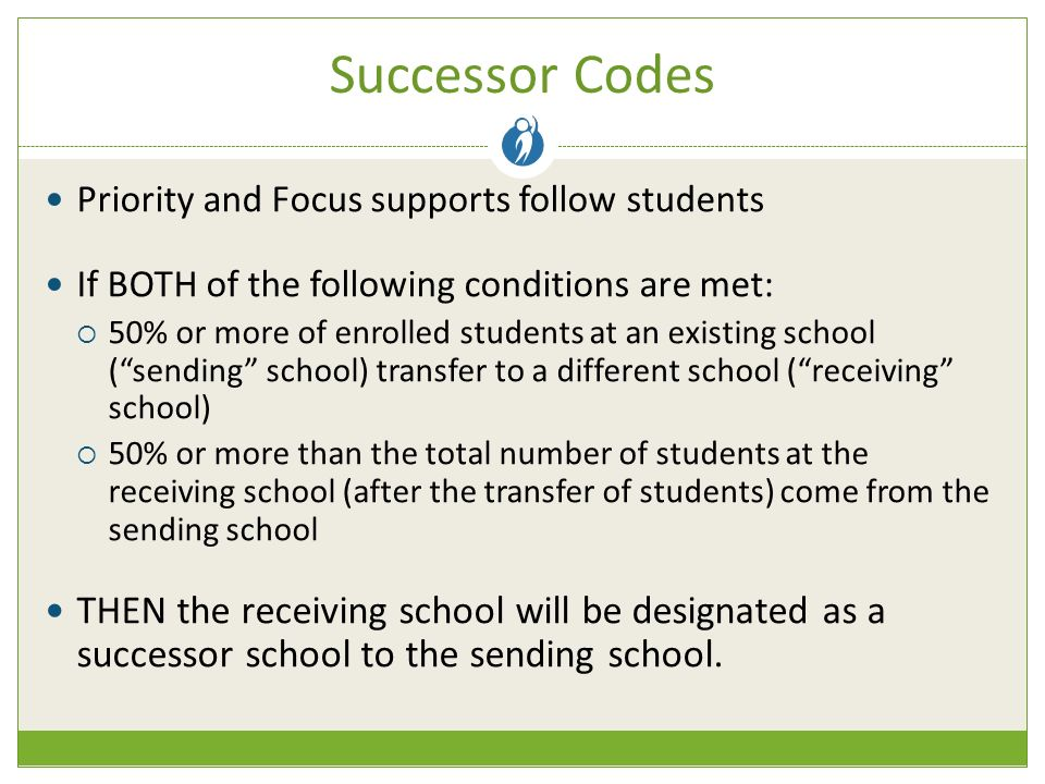 Successor Codes Priority and Focus supports follow students If BOTH of the following conditions are met:  50% or more of enrolled students at an existing school ( sending school) transfer to a different school ( receiving school)  50% or more than the total number of students at the receiving school (after the transfer of students) come from the sending school THEN the receiving school will be designated as a successor school to the sending school.