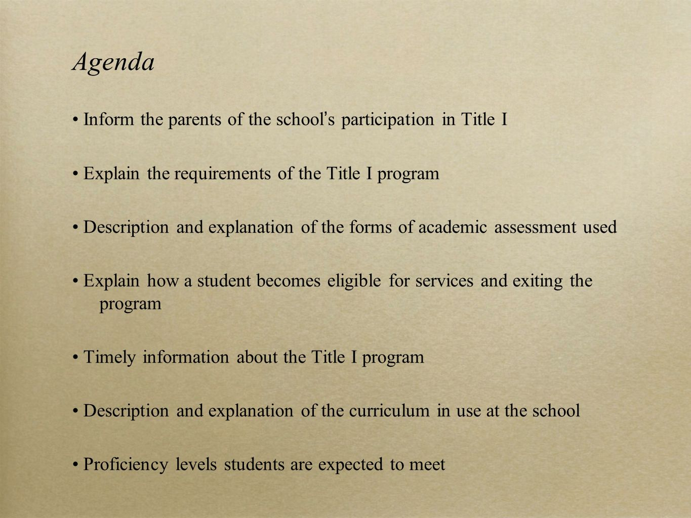Agenda Inform the parents of the school's participation in Title I Explain the requirements of the Title I program Description and explanation of the forms of academic assessment used Explain how a student becomes eligible for services and exiting the program Timely information about the Title I program Description and explanation of the curriculum in use at the school Proficiency levels students are expected to meet