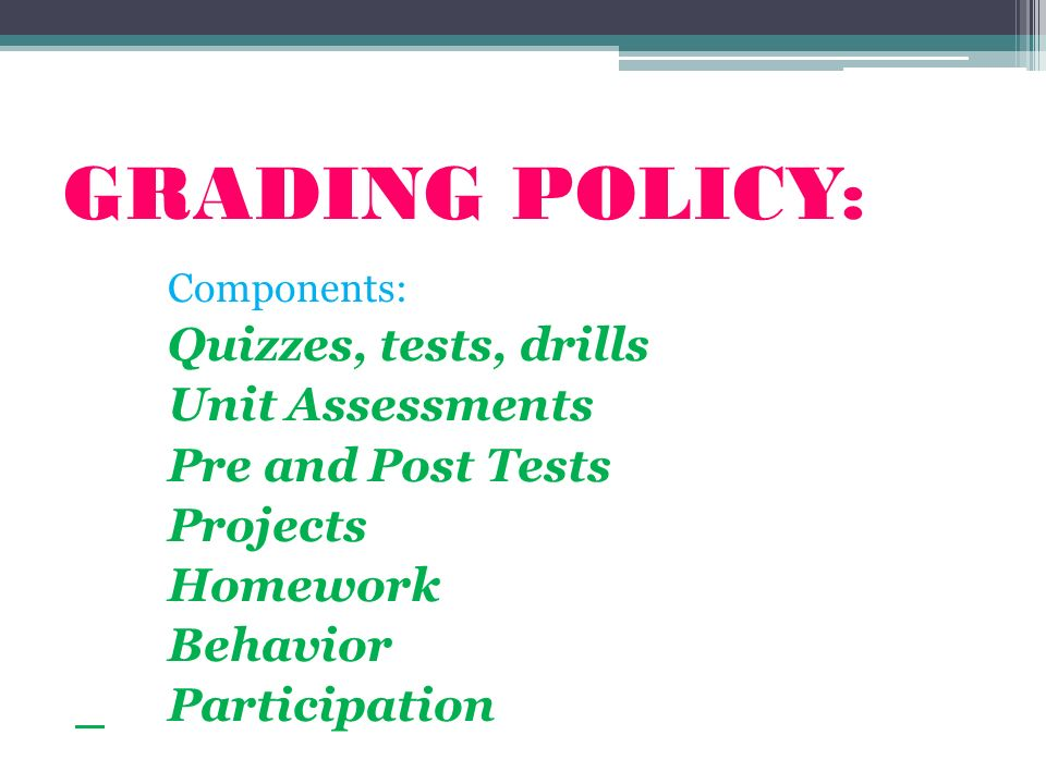 GRADING POLICY: Components: Quizzes, tests, drills Unit Assessments Pre and Post Tests Projects Homework Behavior Participation