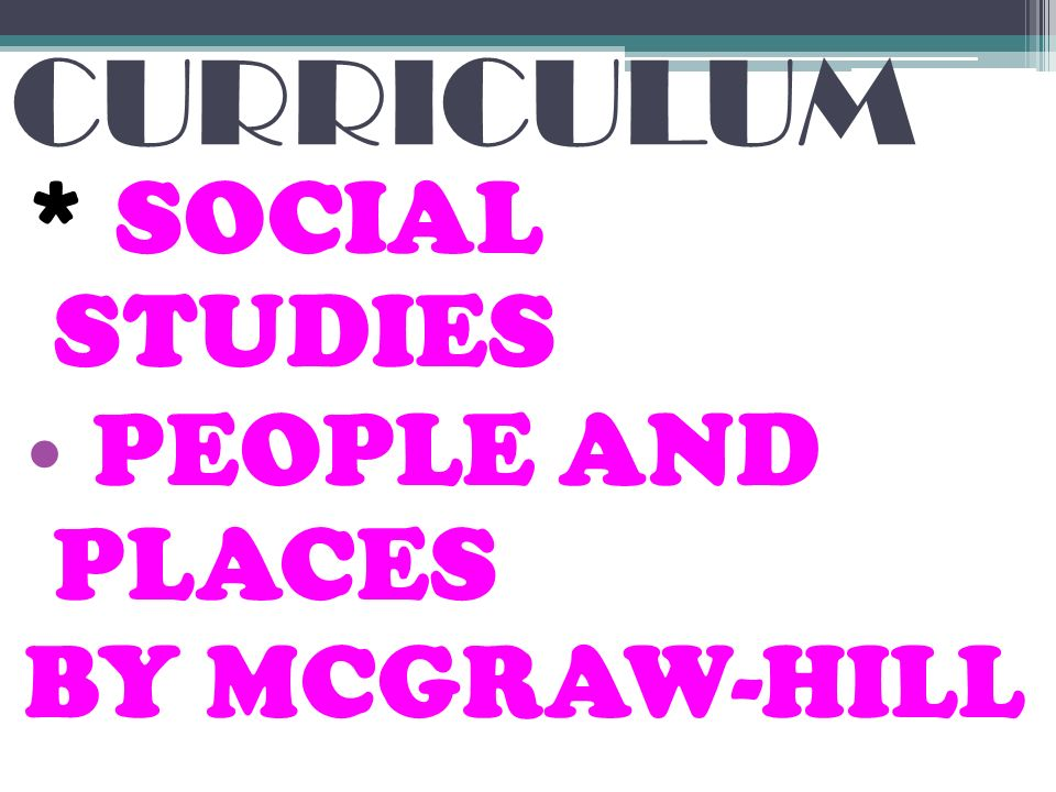 CURRICULUM * SOCIAL STUDIES PEOPLE AND PLACES BY MCGRAW-HILL