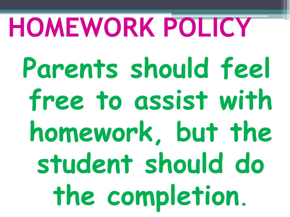 HOMEWORK POLICY Parents should feel free to assist with homework, but the student should do the completion.