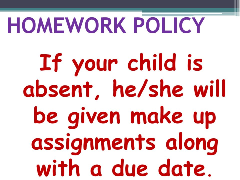 HOMEWORK POLICY If your child is absent, he/she will be given make up assignments along with a due date.