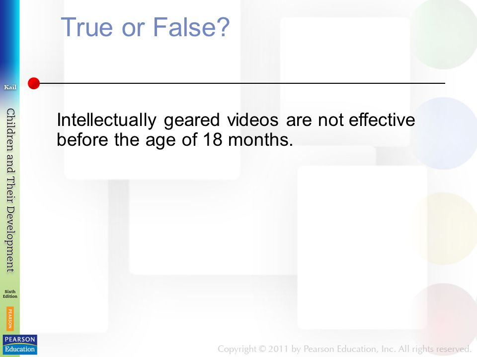 True or False Intellectually geared videos are not effective before the age of 18 months.