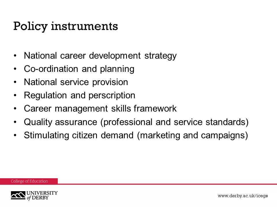 Policy instruments National career development strategy Co-ordination and planning National service provision Regulation and perscription Career management skills framework Quality assurance (professional and service standards) Stimulating citizen demand (marketing and campaigns)