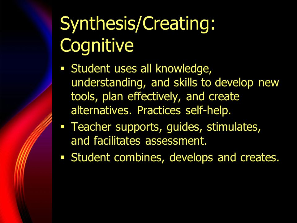 Synthesis/Creating: Cognitive  Student uses all knowledge, understanding, and skills to develop new tools, plan effectively, and create alternatives.