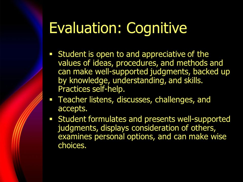 Evaluation: Cognitive  Student is open to and appreciative of the values of ideas, procedures, and methods and can make well-supported judgments, backed up by knowledge, understanding, and skills.
