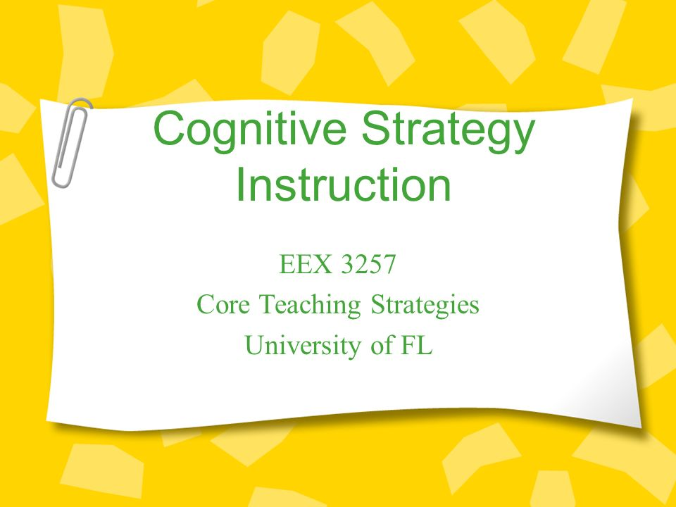 Cognitive Strategy Instruction EEX 3257 Core Teaching Strategies University of FL