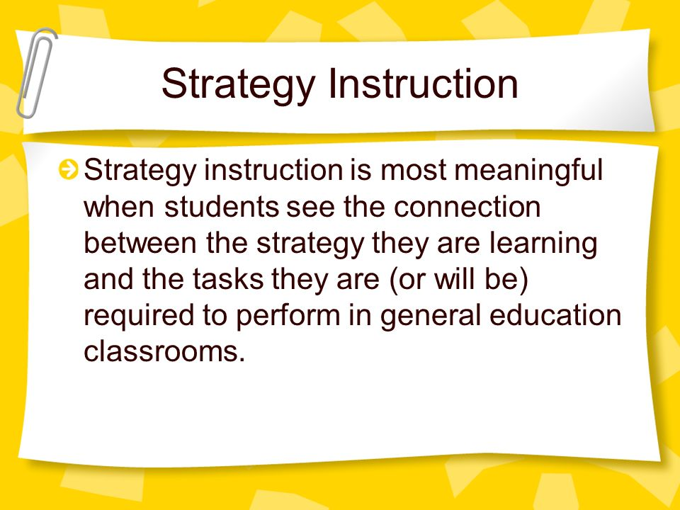 Strategy Instruction Strategy instruction is most meaningful when students see the connection between the strategy they are learning and the tasks they are (or will be) required to perform in general education classrooms.