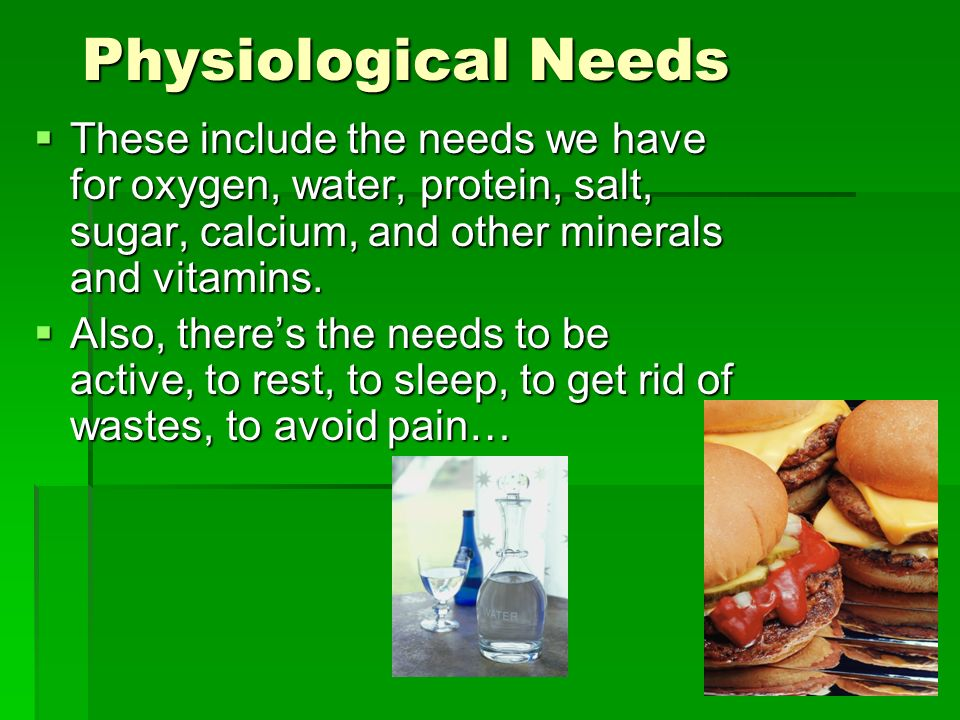 Physiological Needs  These include the needs we have for oxygen, water, protein, salt, sugar, calcium, and other minerals and vitamins.