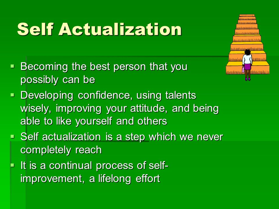 Self Actualization  Becoming the best person that you possibly can be  Developing confidence, using talents wisely, improving your attitude, and being able to like yourself and others  Self actualization is a step which we never completely reach  It is a continual process of self- improvement, a lifelong effort