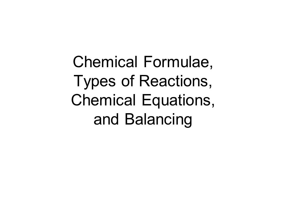 Chemical Formulae, Types of Reactions, Chemical Equations, and Balancing