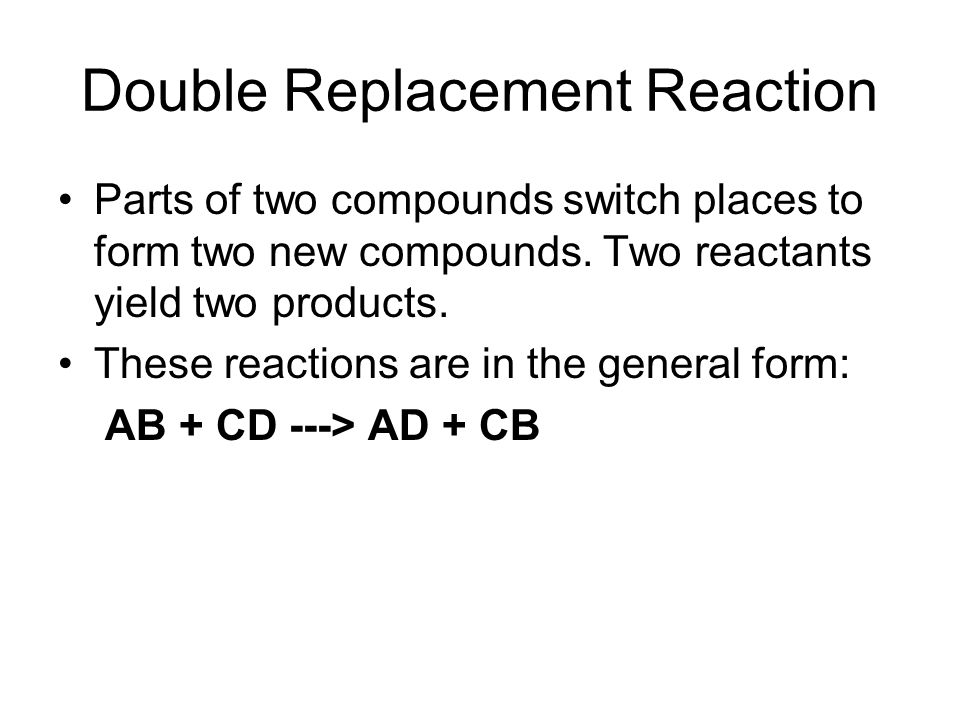 Double Replacement Reaction Parts of two compounds switch places to form two new compounds.