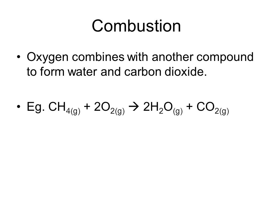 Combustion Oxygen combines with another compound to form water and carbon dioxide.