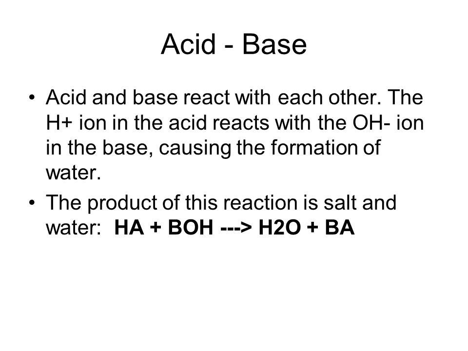 Acid - Base Acid and base react with each other.